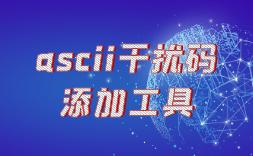 内容ascii干扰码添加工具及如何隐藏干扰码