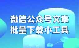 微信公众号文章批量下载小工具WeChatDownload