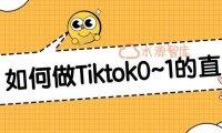 一个人如何从0~1做Tiktok的直播?  保姆级教程